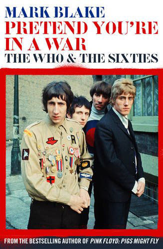 Coming soon: Pretend You're In A War: The Who and the Sixties by Mark Blake