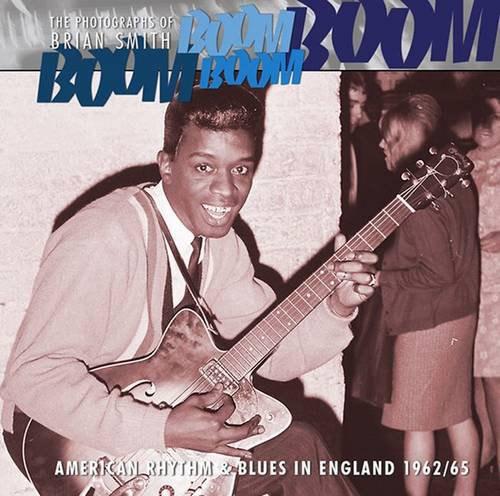 Boom Boom, Boom Boom: American Rhythm & Blues in England 1962-1966 by Brian Smith