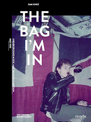 Coming soon: The Bag I'm In – Underground Music and Fashion in Britain, 1960 – 1990 by Sam Knee