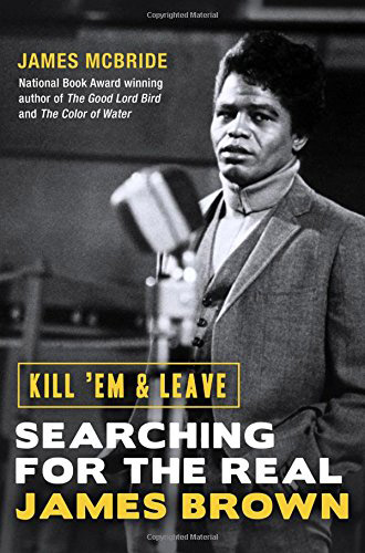 Out this week: Kill 'Em and Leave: Searching for the Real James Brown by James McBride