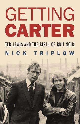 Getting Carter – Ted Lewis and the Birth of Brit Noir by Nick Triplow