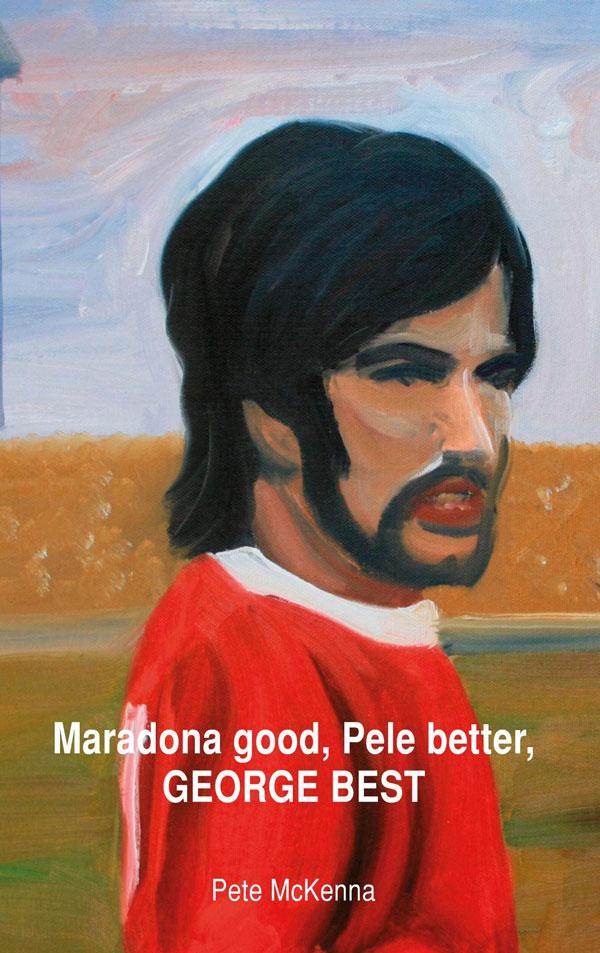 Maradona Good, Pele Better, George Best